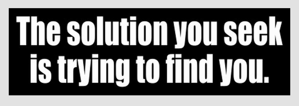 The solution you seek is trying to find you